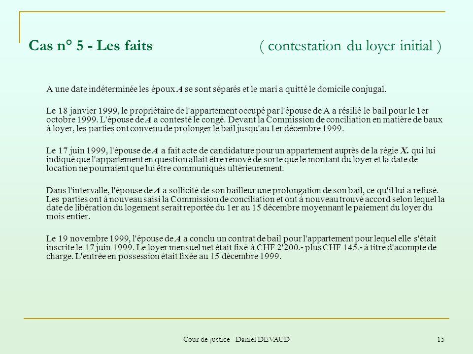 Cour de justice - Daniel DEVAUD 15 Cas n° 5 - Les faits ( contestation du loyer initial ) A une date indéterminée les époux A se sont séparés et le ma
