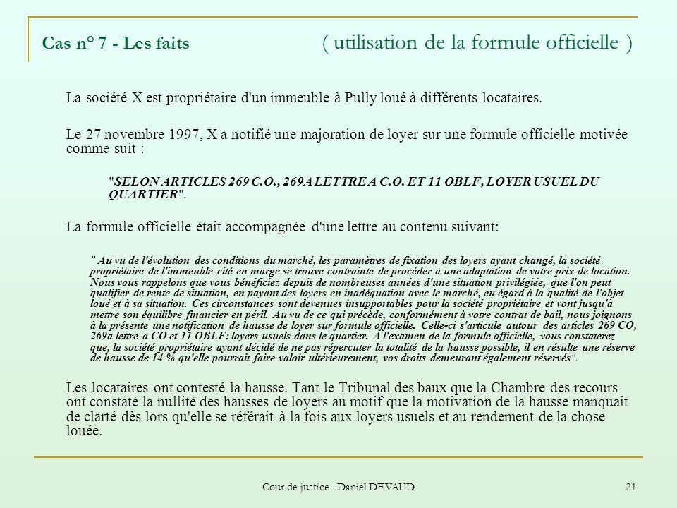 Cour de justice - Daniel DEVAUD 21 Cas n° 7 - Les faits ( utilisation de la formule officielle ) La société X est propriétaire d'un immeuble à Pully l