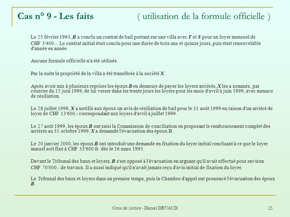 Cour de justice - Daniel DEVAUD 25 Cas n° 9 - Les faits ( utilisation de la formule officielle ) Le 25 février 1993, B a conclu un contrat de bail por