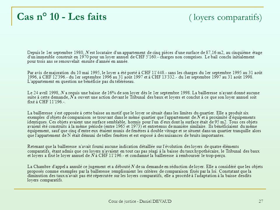 Cour de justice - Daniel DEVAUD 27 Cas n° 10 - Les faits ( loyers comparatifs) D epuis le 1er septembre 1980, N est locataire d'un appartement de cinq