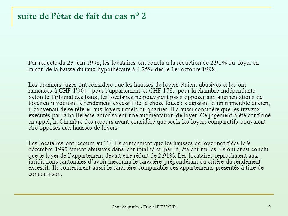 Cour de justice - Daniel DEVAUD 30 Cas n° 10 - Les faits ( loyers comparatifs – statistiques) Dans cette procédure était en cause une majoration du loyer mensuel de CHF 476.- à CHF 662.- pour un appartement de quatre pièces d une surface de 80 m2.