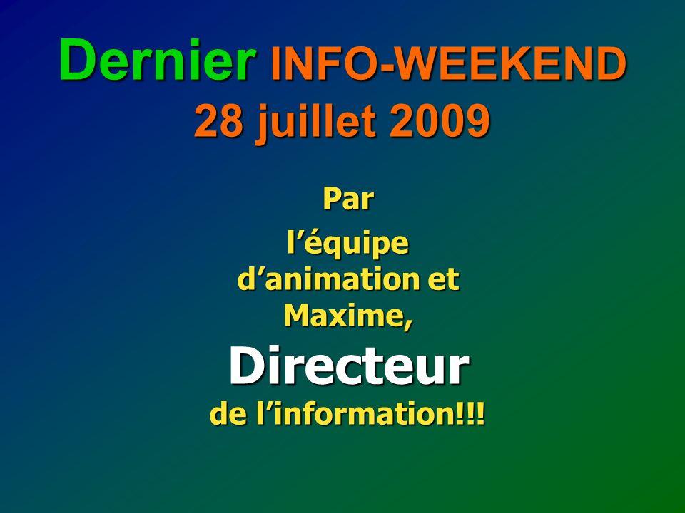 Dernier INFO-WEEKEND 28 juillet 2009 Par léquipe danimation et Maxime, Directeur de linformation!!!