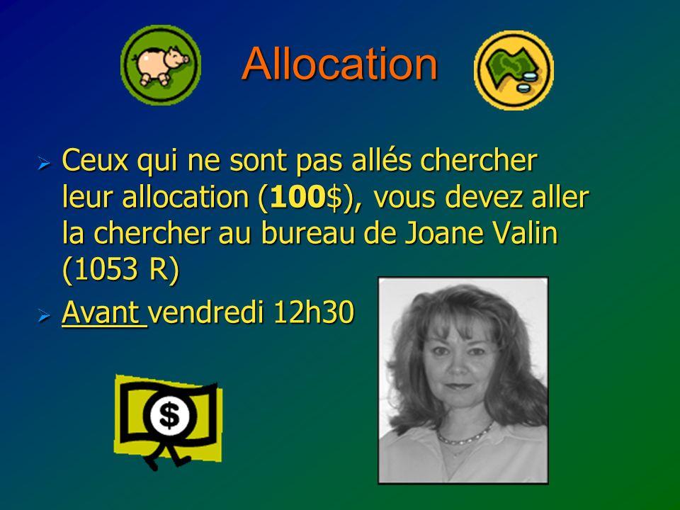 Allocation Ceux qui ne sont pas allés chercher leur allocation (100$), vous devez aller la chercher au bureau de Joane Valin (1053 R) Ceux qui ne sont pas allés chercher leur allocation (100$), vous devez aller la chercher au bureau de Joane Valin (1053 R) Avant vendredi 12h30 Avant vendredi 12h30