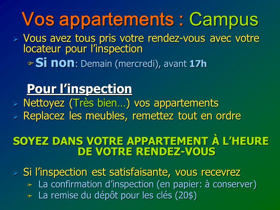 Vos appartements : Campus Vous avez tous pris votre rendez-vous avec votre locateur pour linspection Vous avez tous pris votre rendez-vous avec votre locateur pour linspection Si non : Demain (mercredi), avant 17h Si non : Demain (mercredi), avant 17h Pour linspection Nettoyez (Très bien…) vos appartements Nettoyez (Très bien…) vos appartements Replacez les meubles, remettez tout en ordre Replacez les meubles, remettez tout en ordre SOYEZ DANS VOTRE APPARTEMENT À LHEURE DE VOTRE RENDEZ-VOUS Si linspection est satisfaisante, vous recevrez Si linspection est satisfaisante, vous recevrez La confirmation dinspection (en papier: à conserver) La confirmation dinspection (en papier: à conserver) La remise du dépôt pour les clés (20$) La remise du dépôt pour les clés (20$)