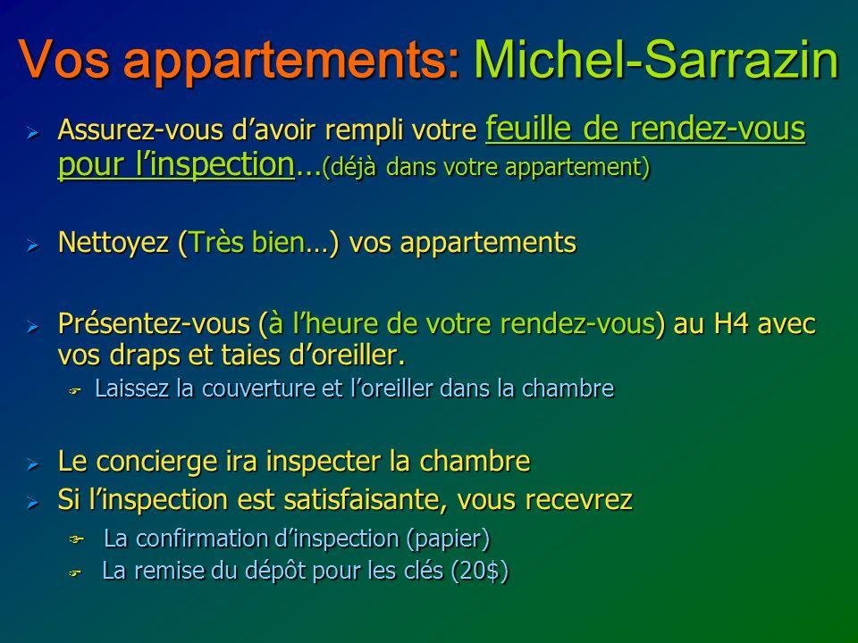 Vos appartements: Michel-Sarrazin Assurez-vous davoir rempli votre feuille de rendez-vous pour linspection… (déjà dans votre appartement) Assurez-vous davoir rempli votre feuille de rendez-vous pour linspection… (déjà dans votre appartement) Nettoyez (Très bien…) vos appartements Nettoyez (Très bien…) vos appartements Présentez-vous (à lheure de votre rendez-vous) au H4 avec vos draps et taies doreiller.
