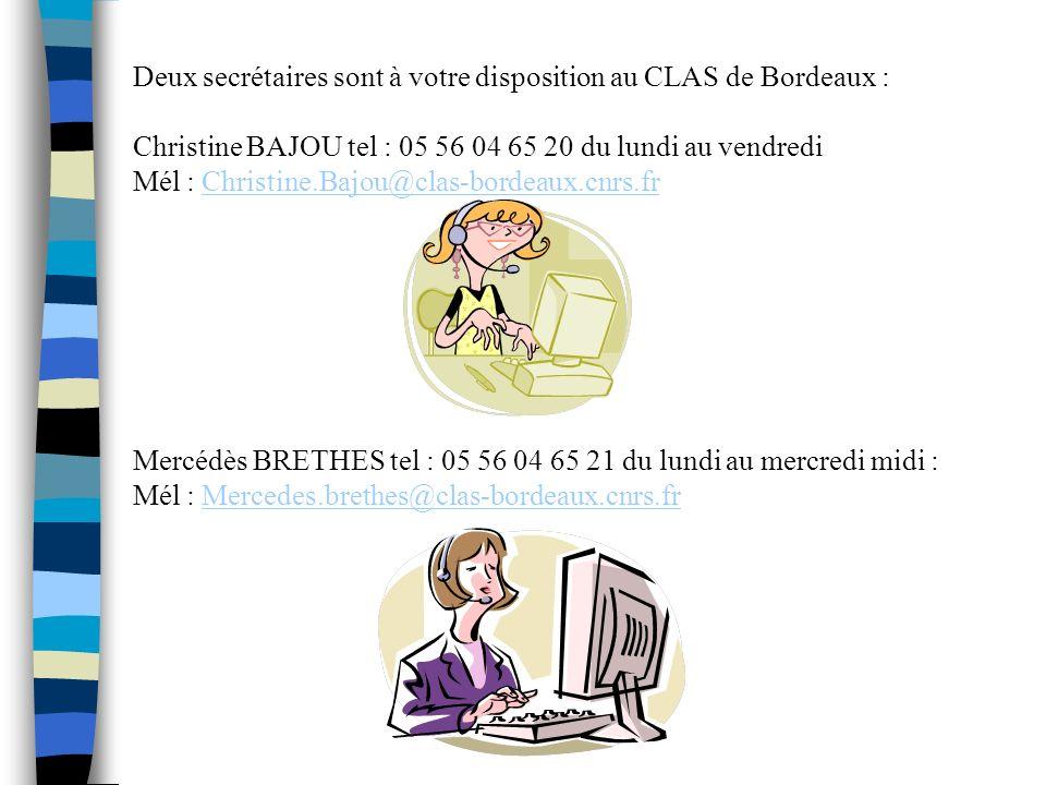 Deux secrétaires sont à votre disposition au CLAS de Bordeaux : Christine BAJOU tel : 05 56 04 65 20 du lundi au vendredi Mél : Christine.Bajou@clas-bordeaux.cnrs.frChristine.Bajou@clas-bordeaux.cnrs.fr Mercédès BRETHES tel : 05 56 04 65 21 du lundi au mercredi midi : Mél : Mercedes.brethes@clas-bordeaux.cnrs.frMercedes.brethes@clas-bordeaux.cnrs.fr