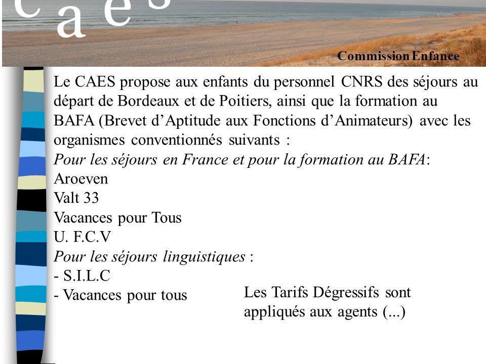 Commission Enfance Le CAES propose aux enfants du personnel CNRS des séjours au départ de Bordeaux et de Poitiers, ainsi que la formation au BAFA (Brevet dAptitude aux Fonctions dAnimateurs) avec les organismes conventionnés suivants : Pour les séjours en France et pour la formation au BAFA: Aroeven Valt 33 Vacances pour Tous U.
