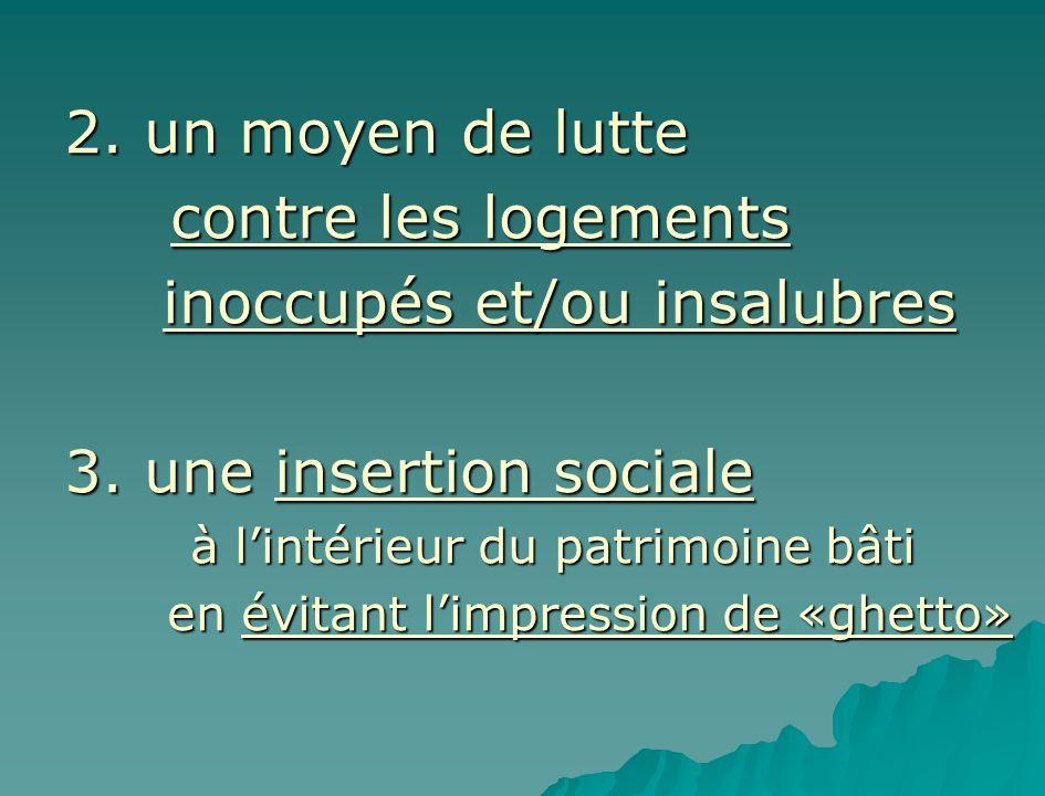 2. un moyen de lutte contre les logements inoccupés et/ou insalubres inoccupés et/ou insalubres 3. une insertion sociale à lintérieur du patrimoine bâ