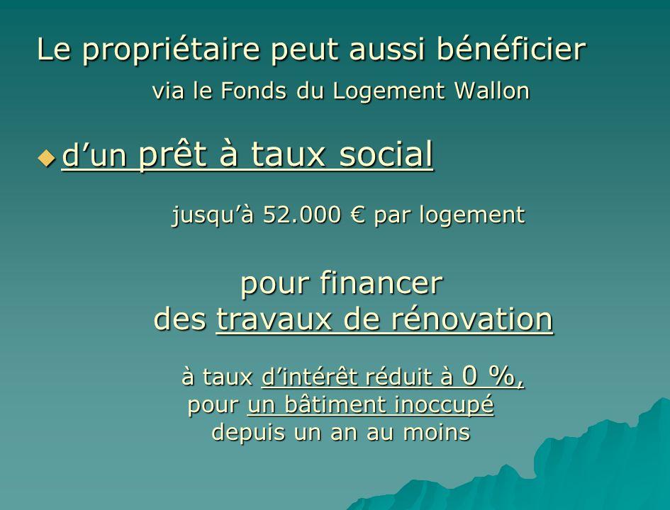 Le propriétaire peut aussi bénéficier via le Fonds du Logement Wallon dun prêt à taux social dun prêt à taux social jusquà 52.000 par logement pour fi