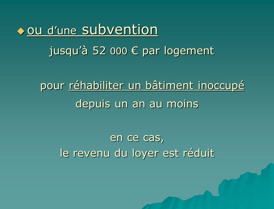 ou dune subvention ou dune subvention jusquà 52 000 par logement jusquà 52 000 par logement pour réhabiliter un bâtiment inoccupé depuis un an au moin