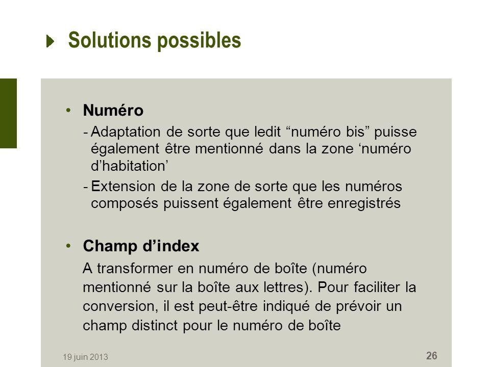 Solutions possibles Numéro -Adaptation de sorte que ledit numéro bis puisse également être mentionné dans la zone numéro dhabitation -Extension de la zone de sorte que les numéros composés puissent également être enregistrés Champ dindex A transformer en numéro de boîte (numéro mentionné sur la boîte aux lettres).