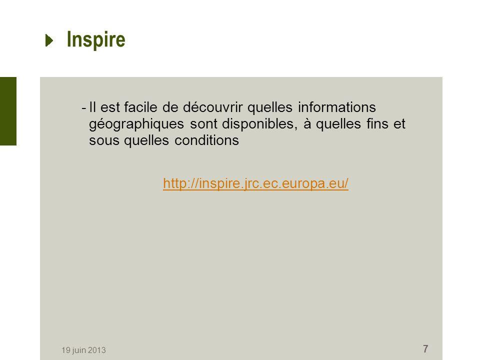 Inspire -Il est facile de découvrir quelles informations géographiques sont disponibles, à quelles fins et sous quelles conditions http://inspire.jrc.ec.europa.eu/ 19 juin 2013 7