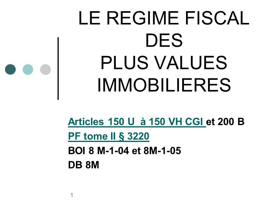 1 LE REGIME FISCAL DES PLUS VALUES IMMOBILIERES Articles 150 U à 150 VH CGI Articles 150 U à 150 VH CGI et 200 B PF tome II § 3220 BOI 8 M-1-04 et 8M-