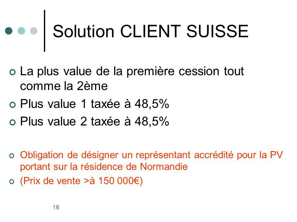 16 Solution CLIENT SUISSE La plus value de la première cession tout comme la 2ème Plus value 1 taxée à 48,5% Plus value 2 taxée à 48,5% Obligation de