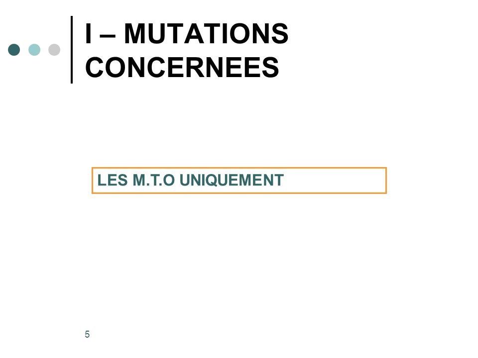 5 I – MUTATIONS CONCERNEES 2 3 4 2 3 1 4 LES M.T.O UNIQUEMENT