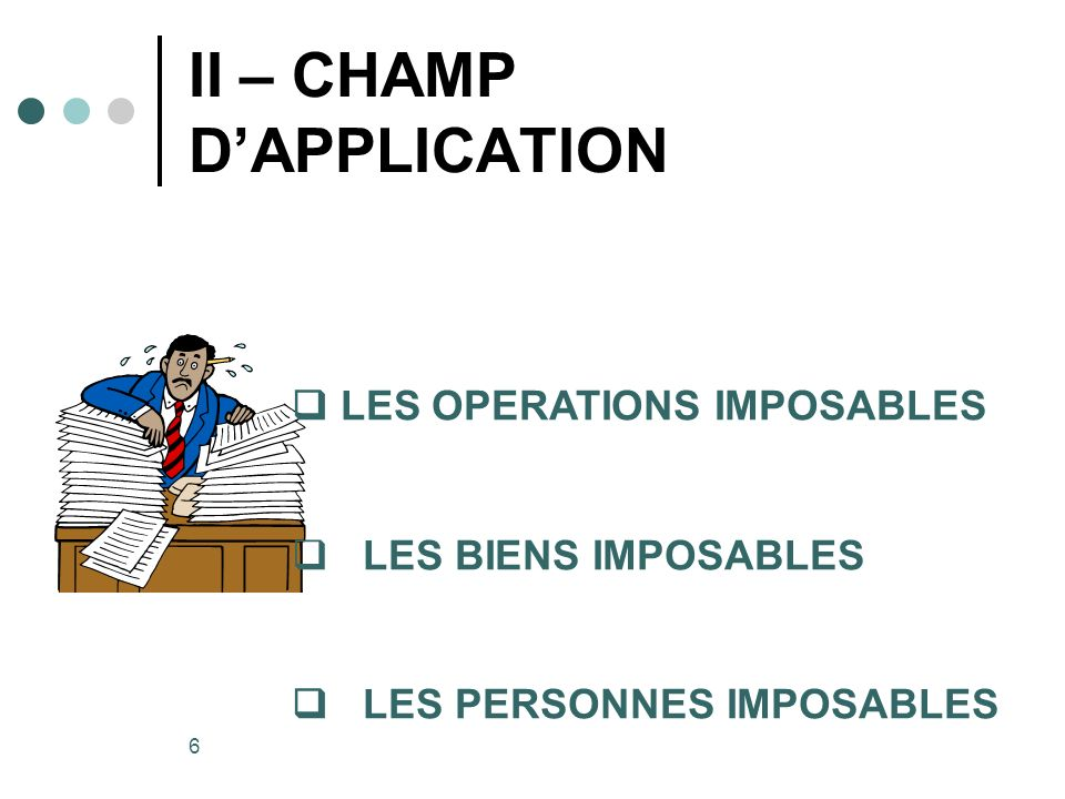 6 II – CHAMP DAPPLICATION 1 2 3 4 LES OPERATIONS IMPOSABLES LES BIENS IMPOSABLES LES PERSONNES IMPOSABLES