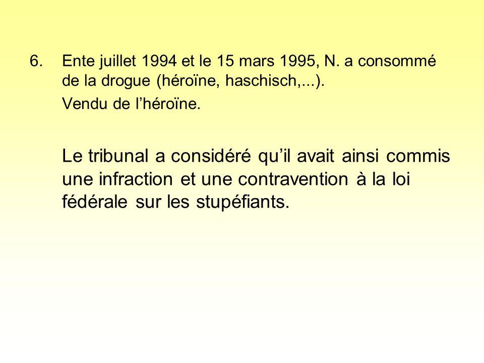 6.Ente juillet 1994 et le 15 mars 1995, N. a consommé de la drogue (héroïne, haschisch,...).