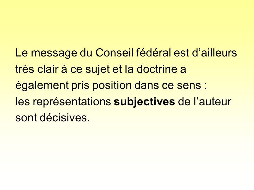 Le message du Conseil fédéral est dailleurs très clair à ce sujet et la doctrine a également pris position dans ce sens : les représentations subjectives de lauteur sont décisives.