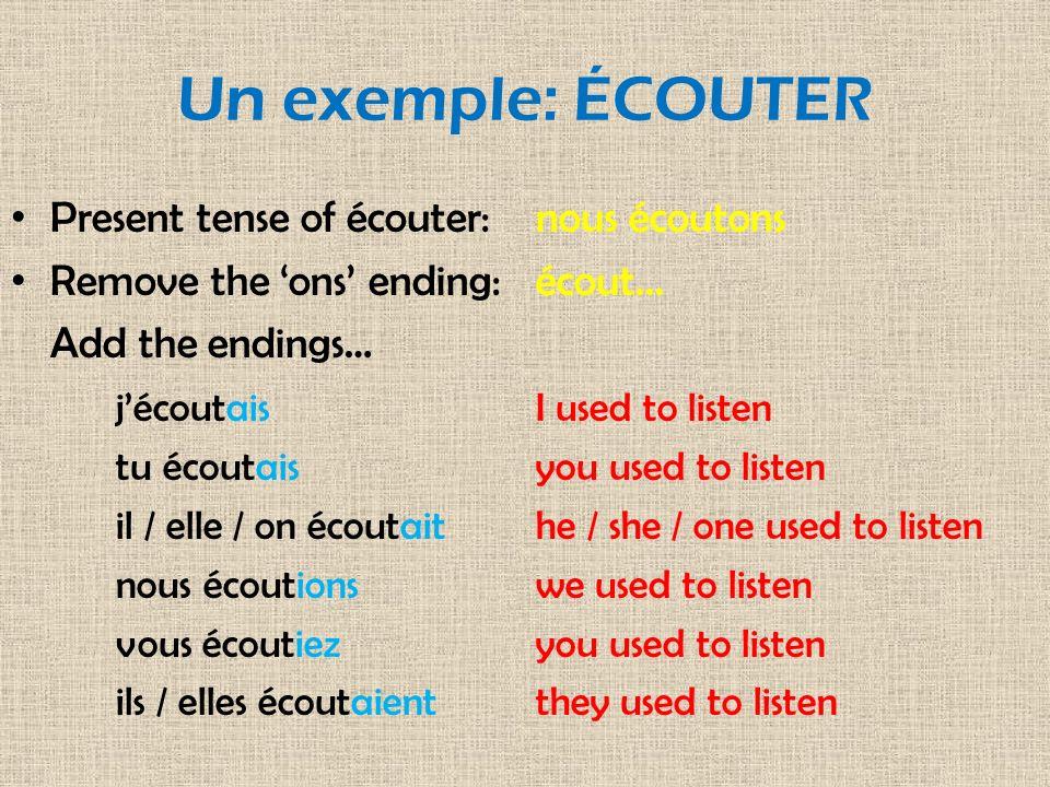 Un exemple: ÉCOUTER Present tense of écouter:nous écoutons Remove the ons ending:écout... Add the endings… jécoutaisI used to listen tu écoutaisyou us