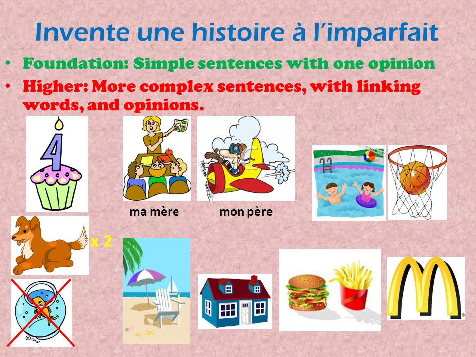 Invente une histoire à limparfait Foundation: Simple sentences with one opinion Higher: More complex sentences, with linking words, and opinions.