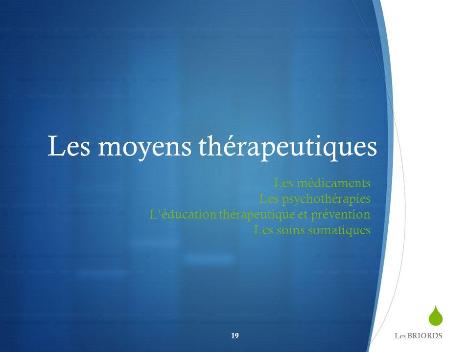 Les moyens thérapeutiques Les médicaments Les psychothérapies Léducation thérapeutique et prévention Les soins somatiques Les BRIORDS19