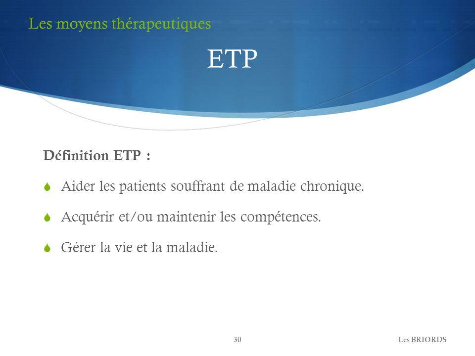 Définition ETP : Aider les patients souffrant de maladie chronique. Acquérir et/ou maintenir les compétences. Gérer la vie et la maladie. Les BRIORDS3