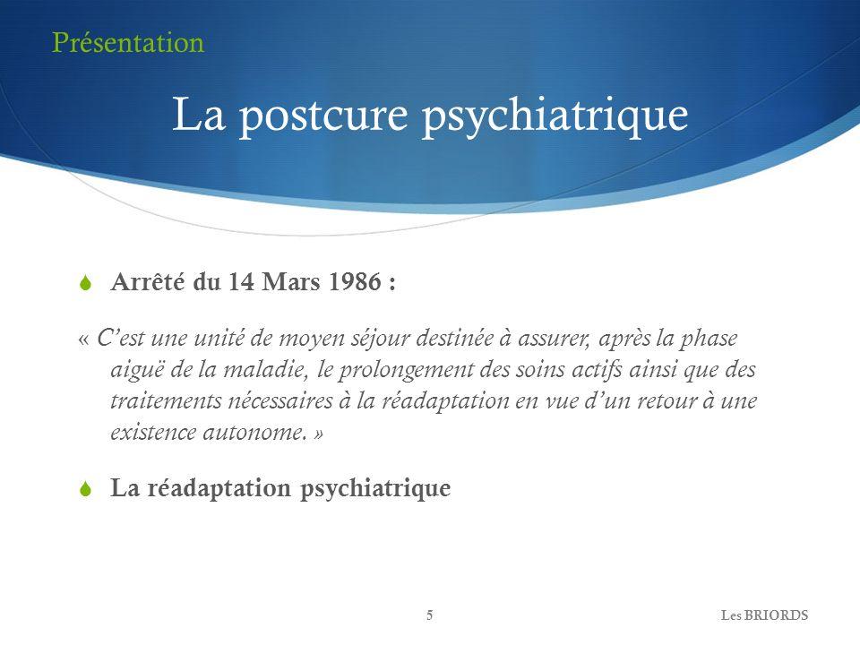La postcure psychiatrique Arrêté du 14 Mars 1986 : « Cest une unité de moyen séjour destinée à assurer, après la phase aiguë de la maladie, le prolong