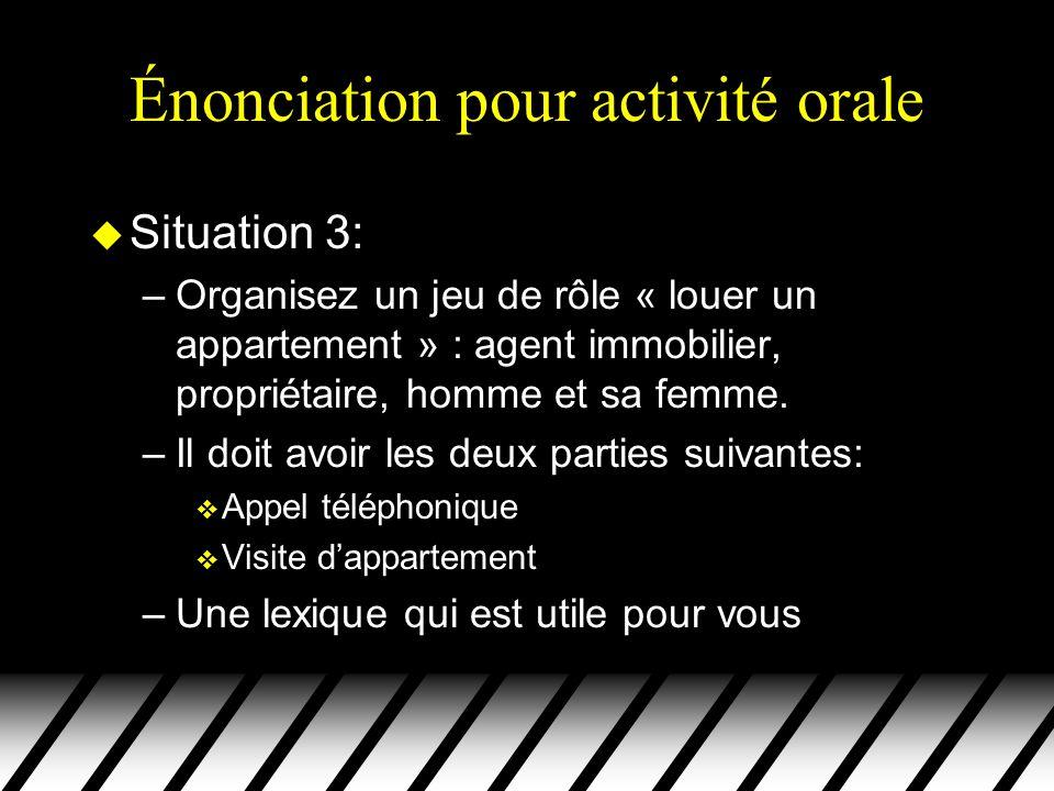 Énonciation pour activité orale u Situation 3: –Organisez un jeu de rôle « louer un appartement » : agent immobilier, propriétaire, homme et sa femme.