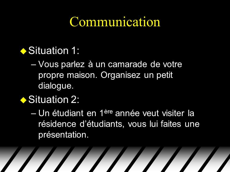 Communication u Situation 1: –Vous parlez à un camarade de votre propre maison. Organisez un petit dialogue. u Situation 2: –Un étudiant en 1 ère anné