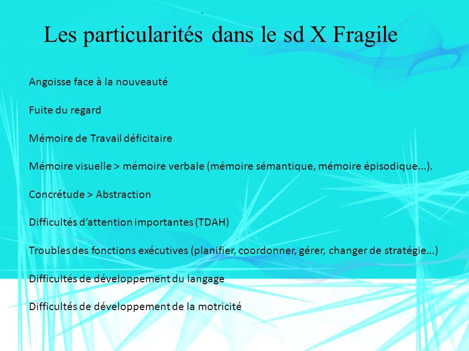Les particularités dans le sd X Fragile Angoisse face à la nouveauté Fuite du regard Mémoire de Travail déficitaire Mémoire visuelle > mémoire verbale