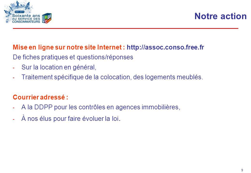 9 Notre action Mise en ligne sur notre site Internet : http://assoc.conso.free.fr De fiches pratiques et questions/réponses - Sur la location en génér