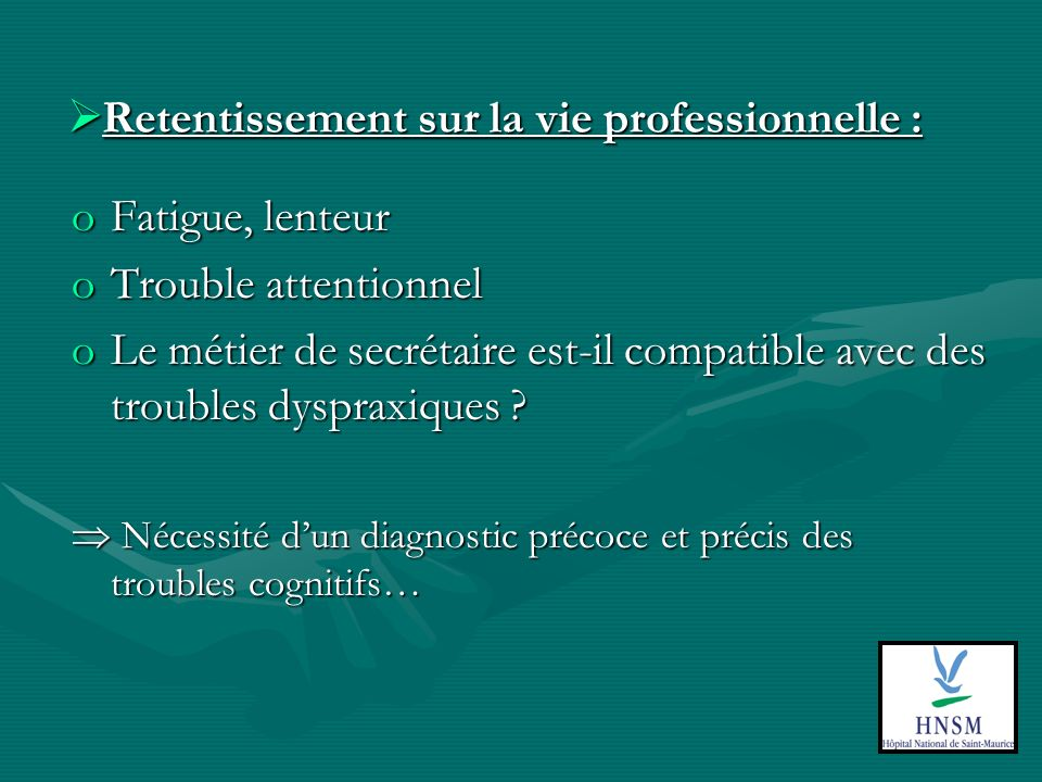 Retentissement sur la vie professionnelle : Retentissement sur la vie professionnelle : oFatigue, lenteur oTrouble attentionnel oLe métier de secrétaire est-il compatible avec des troubles dyspraxiques .