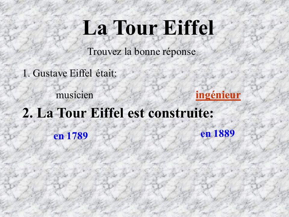 La Tour Eiffel Trouvez la bonne réponse 1.Gustave Eiffel était: ingénieur musicien 2.