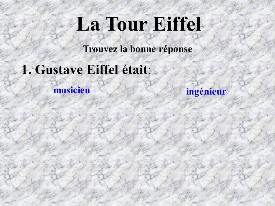 La Tour Eiffel Trouvez la bonne réponse 1. Gustave Eiffel était: ingénieur musicien
