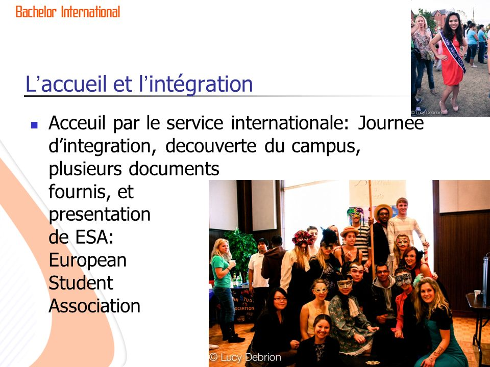 Laccueil et lintégration Acceuil par le service internationale: Journee dintegration, decouverte du campus, plusieurs documents fournis, et presentation de ESA: European Student Association