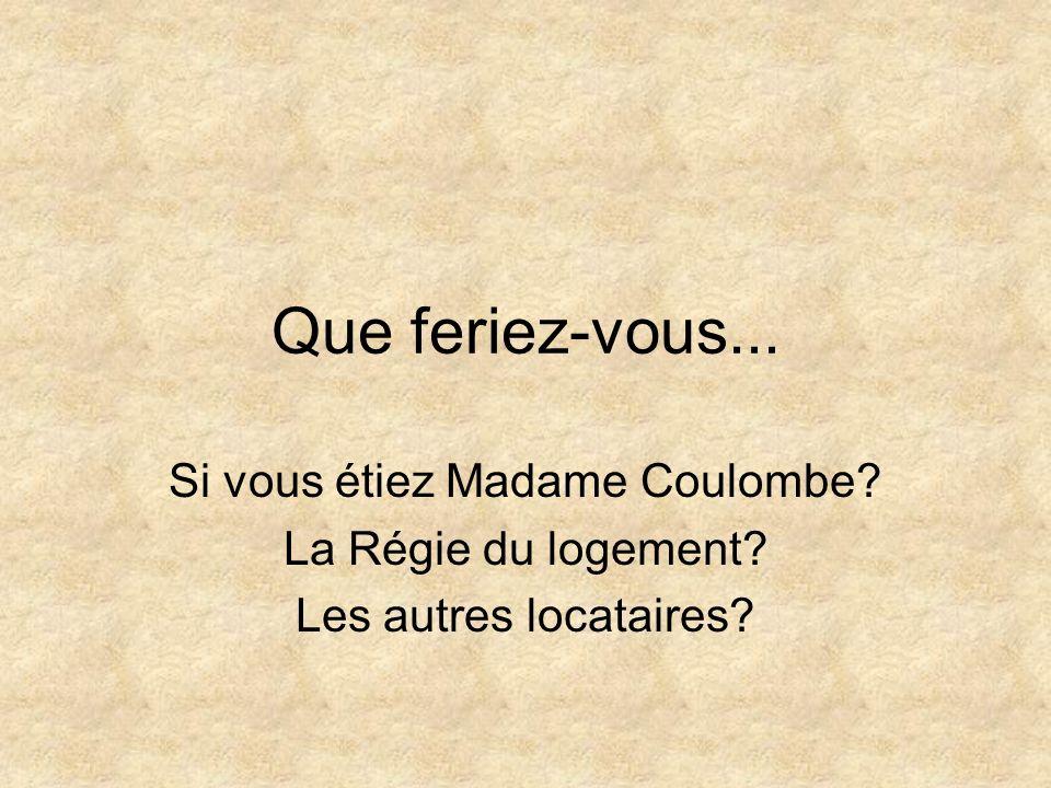 Que feriez-vous... Si vous étiez Madame Coulombe? La Régie du logement? Les autres locataires?