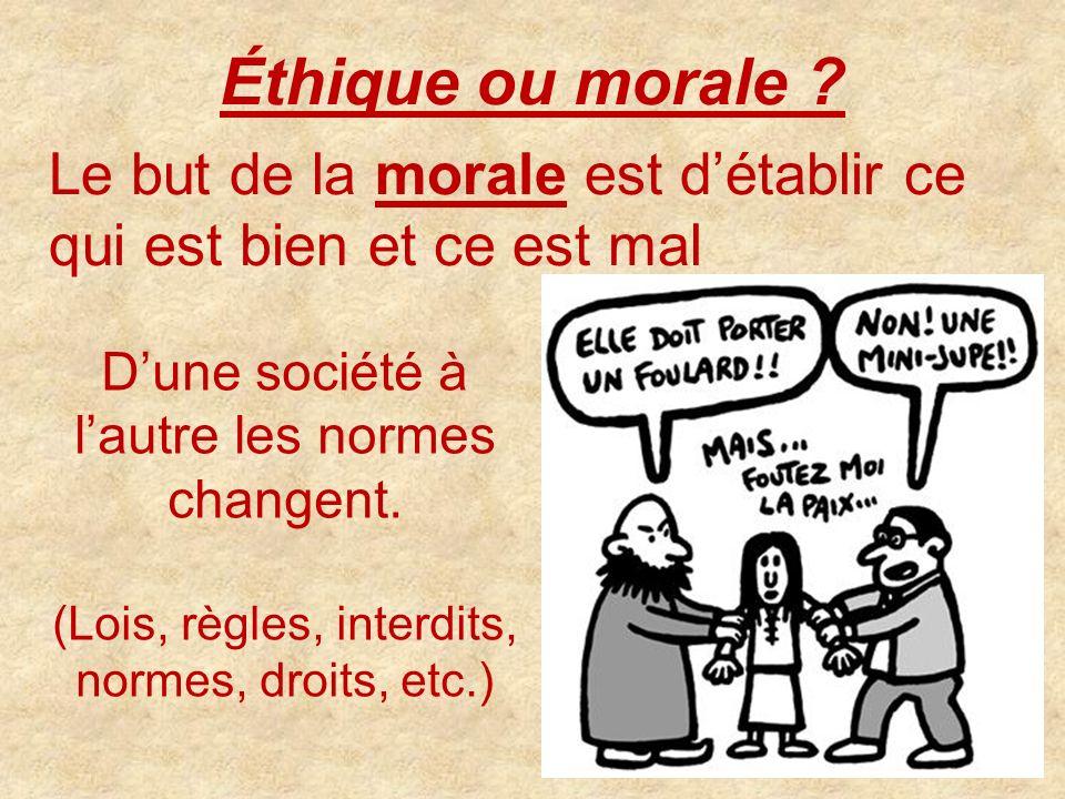 Éthique ou morale ? Le but de la morale est détablir ce qui est bien et ce est mal Dune société à lautre les normes changent. (Lois, règles, interdits