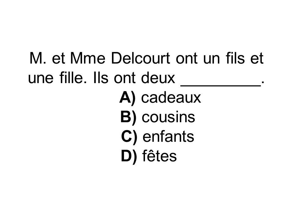 M. et Mme Delcourt ont un fils et une fille. Ils ont deux _________. A) cadeaux B) cousins C) enfants D) fêtes