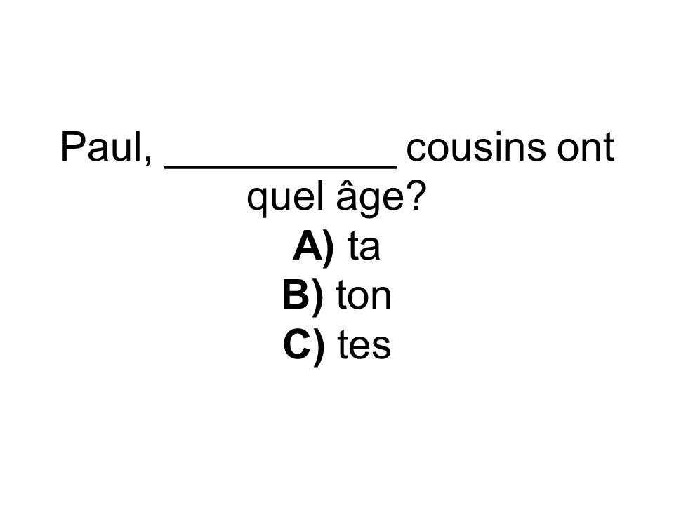Paul, __________ cousins ont quel âge? A) ta B) ton C) tes