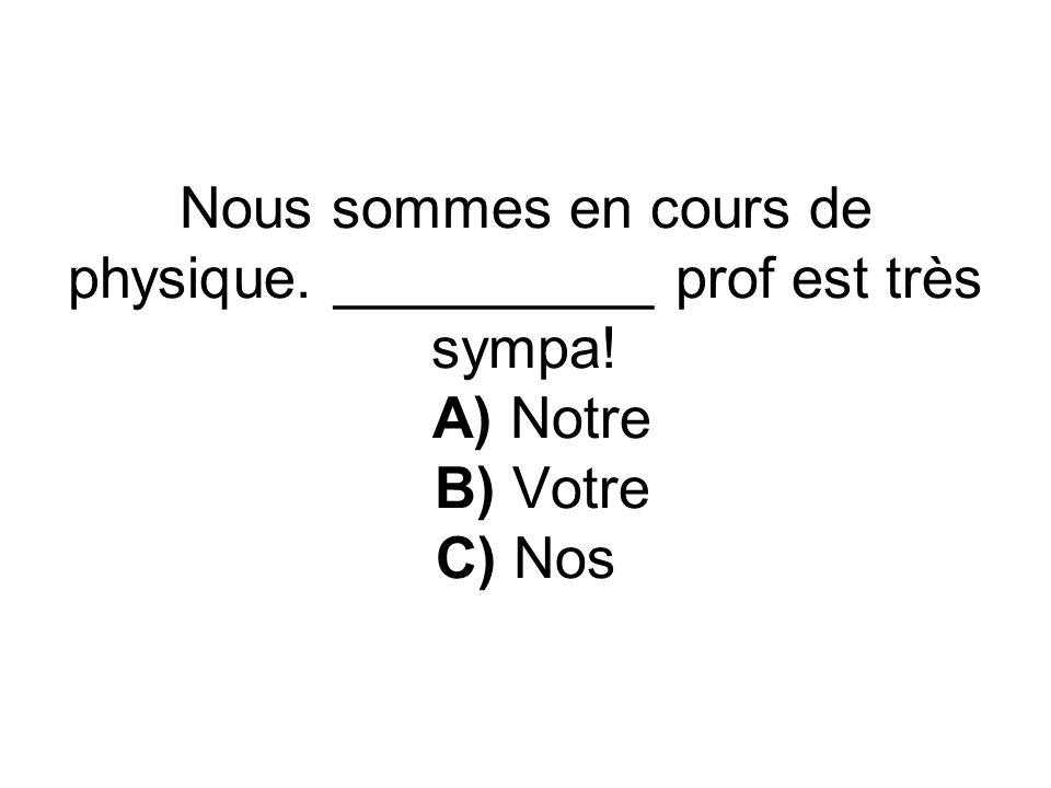 Nous sommes en cours de physique. __________ prof est très sympa! A) Notre B) Votre C) Nos