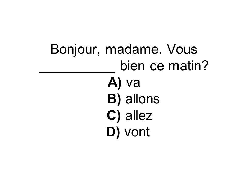 Bonjour, madame. Vous __________ bien ce matin? A) va B) allons C) allez D) vont