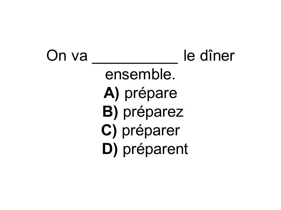 On va __________ le dîner ensemble. A) prépare B) préparez C) préparer D) préparent