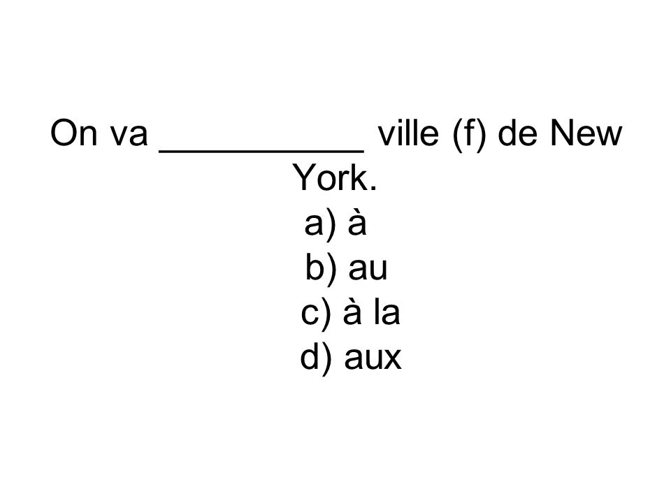 On va __________ ville (f) de New York. a) à b) au c) à la d) aux