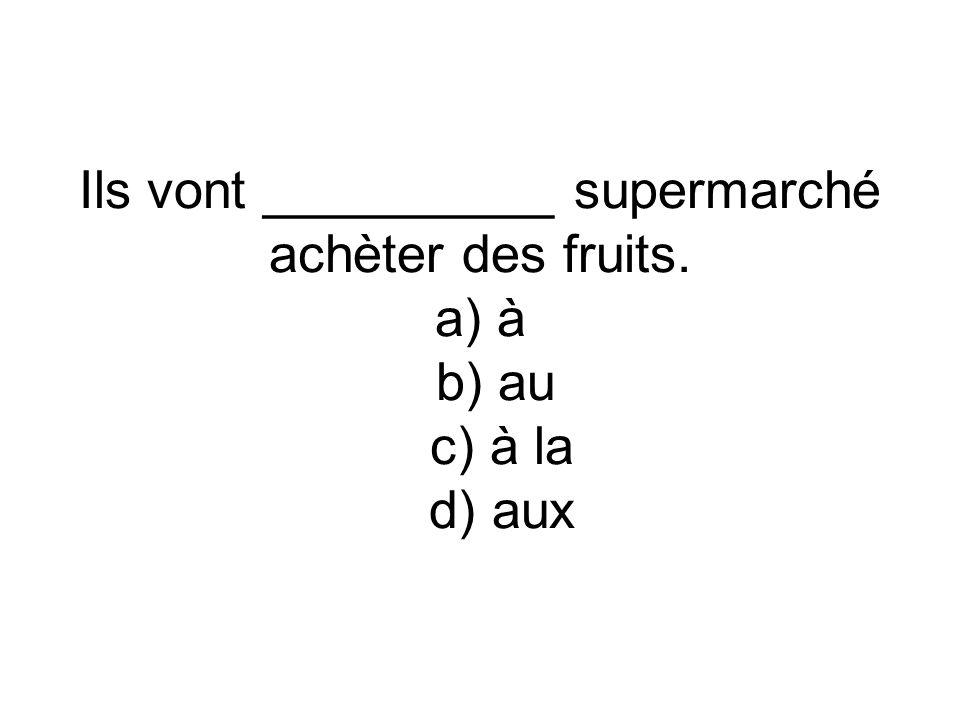 Ils vont __________ supermarché achèter des fruits. a) à b) au c) à la d) aux