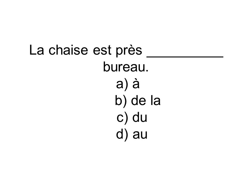 La chaise est près __________ bureau. a) à b) de la c) du d) au