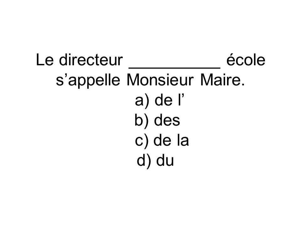Le directeur __________ école sappelle Monsieur Maire. a) de l b) des c) de la d) du