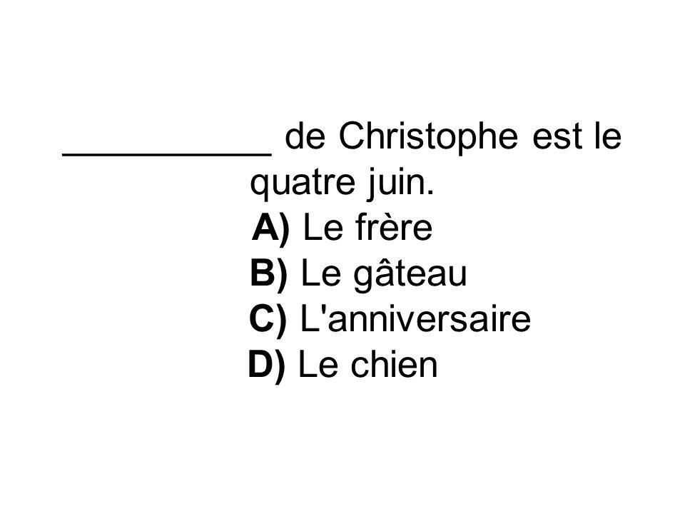__________ de Christophe est le quatre juin. A) Le frère B) Le gâteau C) L'anniversaire D) Le chien