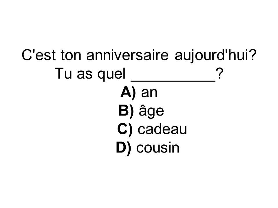 C'est ton anniversaire aujourd'hui? Tu as quel __________? A) an B) âge C) cadeau D) cousin