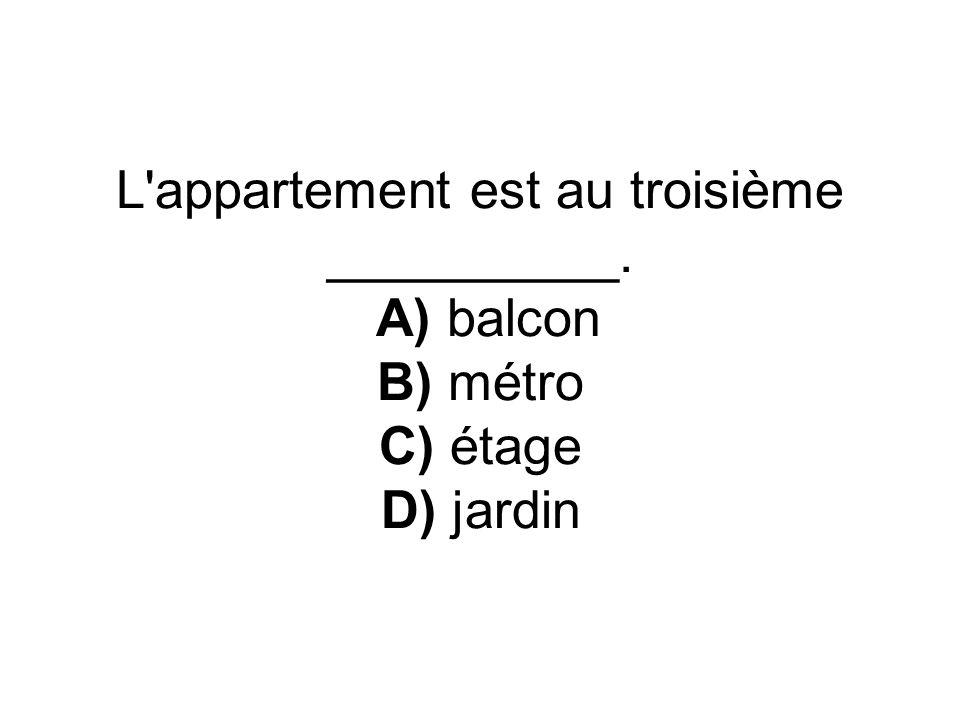 L'appartement est au troisième __________. A) balcon B) métro C) étage D) jardin