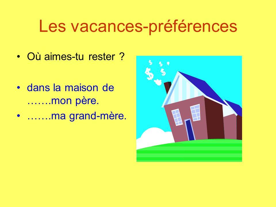 Les vacances-préférences Où aimes-tu rester ? dans la maison de …….mon père. …….ma grand-mère.